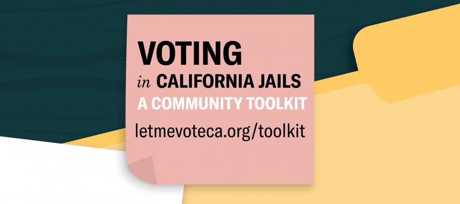 voter registration, jails, California, toolkit, let me vote, voting, elections, voter ed